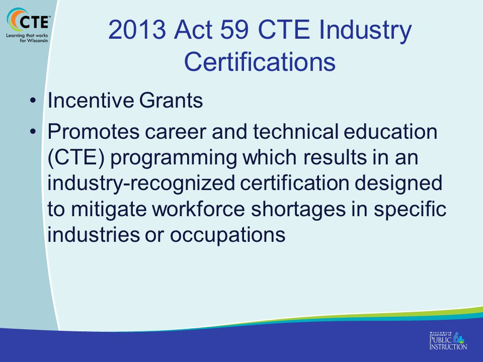 2013 Act 59 CTE Industry Certifications Incentive Grants Promotes career and technical education (CTE) programming which results in an industry-recognized certification designed to mitigate workforce shortages in specific industries or occupations