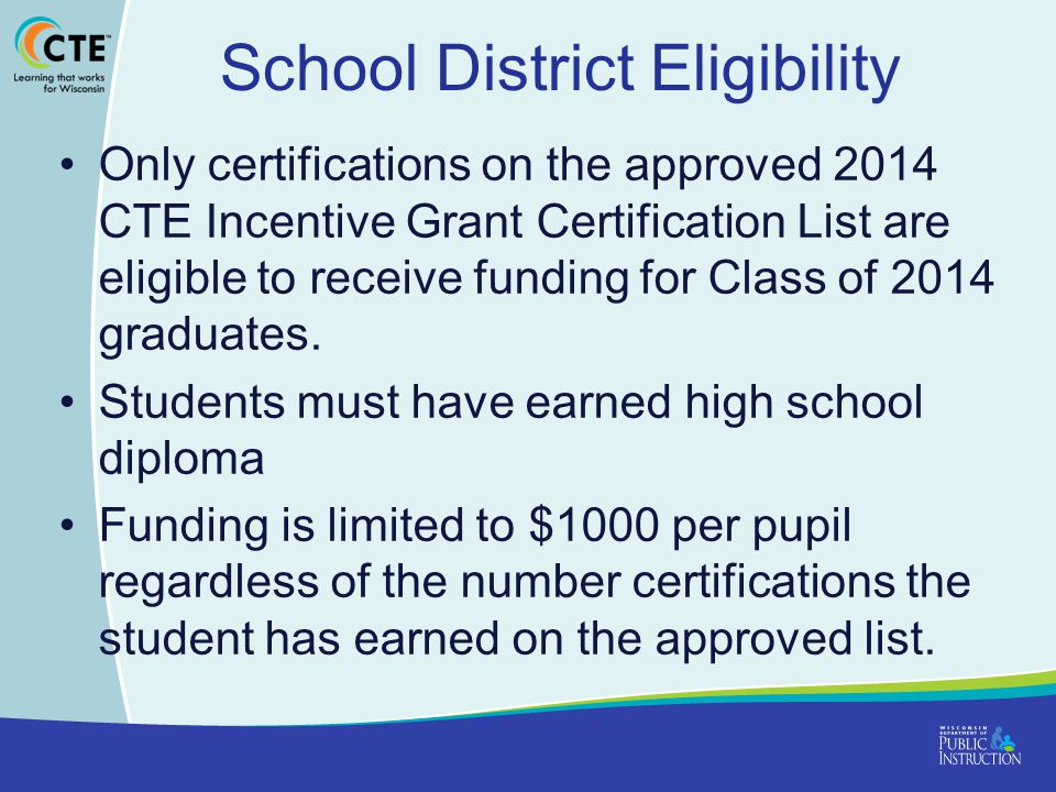 School District Eligibility Only certifications on the approved 2014 CTE Incentive Grant Certification List are eligible to receive funding for Class of 2014 graduates.