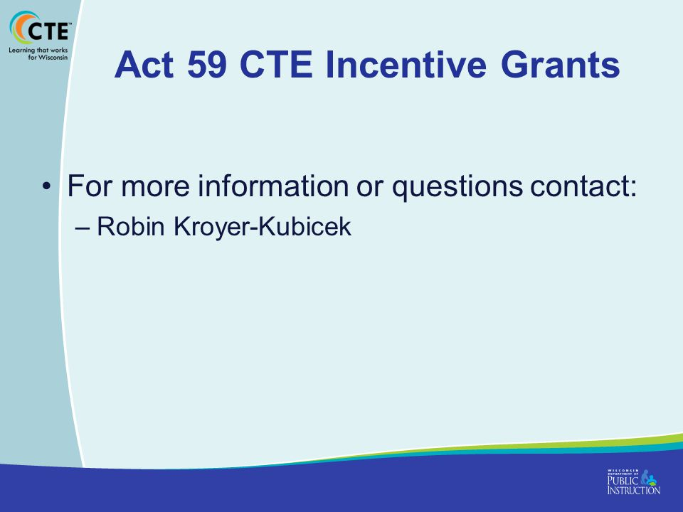 Act 59 CTE Incentive Grants For more information or questions contact: –Robin Kroyer-Kubicek