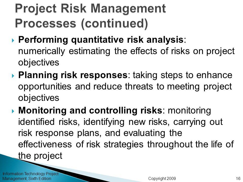 Copyright 2009  Performing quantitative risk analysis: numerically estimating the effects of risks on project objectives  Planning risk responses: taking steps to enhance opportunities and reduce threats to meeting project objectives  Monitoring and controlling risks: monitoring identified risks, identifying new risks, carrying out risk response plans, and evaluating the effectiveness of risk strategies throughout the life of the project Information Technology Project Management, Sixth Edition16