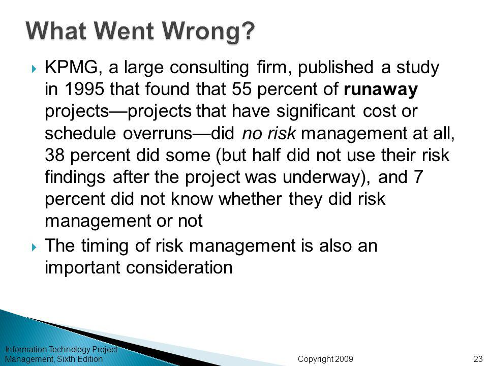 Copyright 2009  KPMG, a large consulting firm, published a study in 1995 that found that 55 percent of runaway projects—projects that have significant cost or schedule overruns—did no risk management at all, 38 percent did some (but half did not use their risk findings after the project was underway), and 7 percent did not know whether they did risk management or not  The timing of risk management is also an important consideration Information Technology Project Management, Sixth Edition23