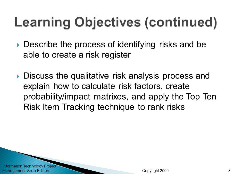 Copyright 2009  Describe the process of identifying risks and be able to create a risk register  Discuss the qualitative risk analysis process and explain how to calculate risk factors, create probability/impact matrixes, and apply the Top Ten Risk Item Tracking technique to rank risks Information Technology Project Management, Sixth Edition3