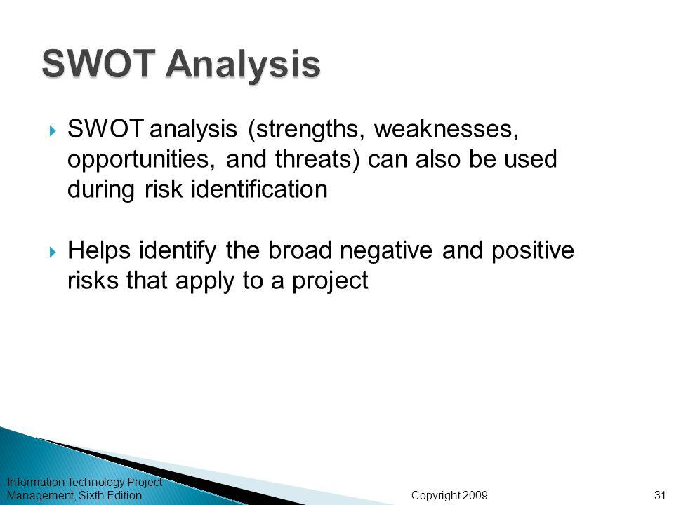 Copyright 2009  SWOT analysis (strengths, weaknesses, opportunities, and threats) can also be used during risk identification  Helps identify the broad negative and positive risks that apply to a project Information Technology Project Management, Sixth Edition31