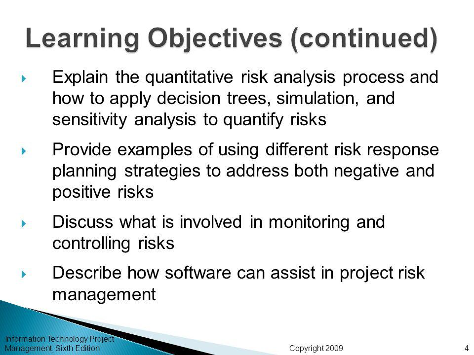 Copyright 2009  Explain the quantitative risk analysis process and how to apply decision trees, simulation, and sensitivity analysis to quantify risks  Provide examples of using different risk response planning strategies to address both negative and positive risks  Discuss what is involved in monitoring and controlling risks  Describe how software can assist in project risk management Information Technology Project Management, Sixth Edition4