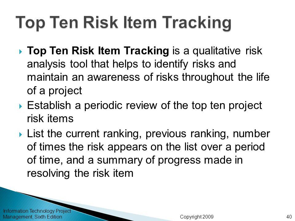 Copyright 2009  Top Ten Risk Item Tracking is a qualitative risk analysis tool that helps to identify risks and maintain an awareness of risks throughout the life of a project  Establish a periodic review of the top ten project risk items  List the current ranking, previous ranking, number of times the risk appears on the list over a period of time, and a summary of progress made in resolving the risk item Information Technology Project Management, Sixth Edition40