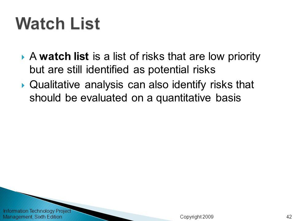Copyright 2009  A watch list is a list of risks that are low priority but are still identified as potential risks  Qualitative analysis can also identify risks that should be evaluated on a quantitative basis Information Technology Project Management, Sixth Edition42