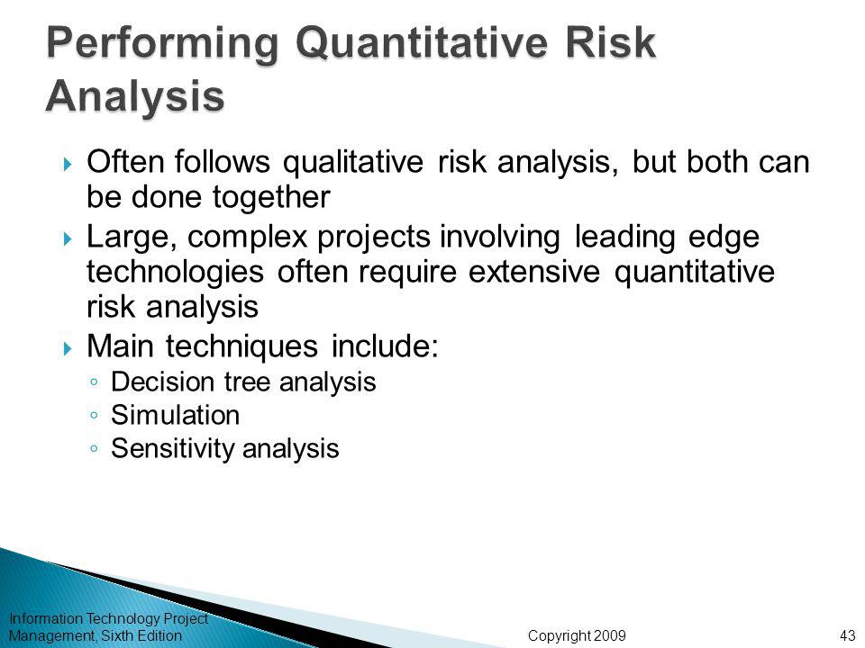 Copyright 2009  Often follows qualitative risk analysis, but both can be done together  Large, complex projects involving leading edge technologies often require extensive quantitative risk analysis  Main techniques include: ◦ Decision tree analysis ◦ Simulation ◦ Sensitivity analysis Information Technology Project Management, Sixth Edition43