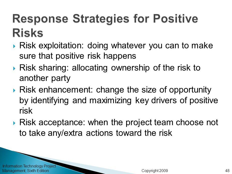 Copyright 2009  Risk exploitation: doing whatever you can to make sure that positive risk happens  Risk sharing: allocating ownership of the risk to another party  Risk enhancement: change the size of opportunity by identifying and maximizing key drivers of positive risk  Risk acceptance: when the project team choose not to take any/extra actions toward the risk Information Technology Project Management, Sixth Edition48