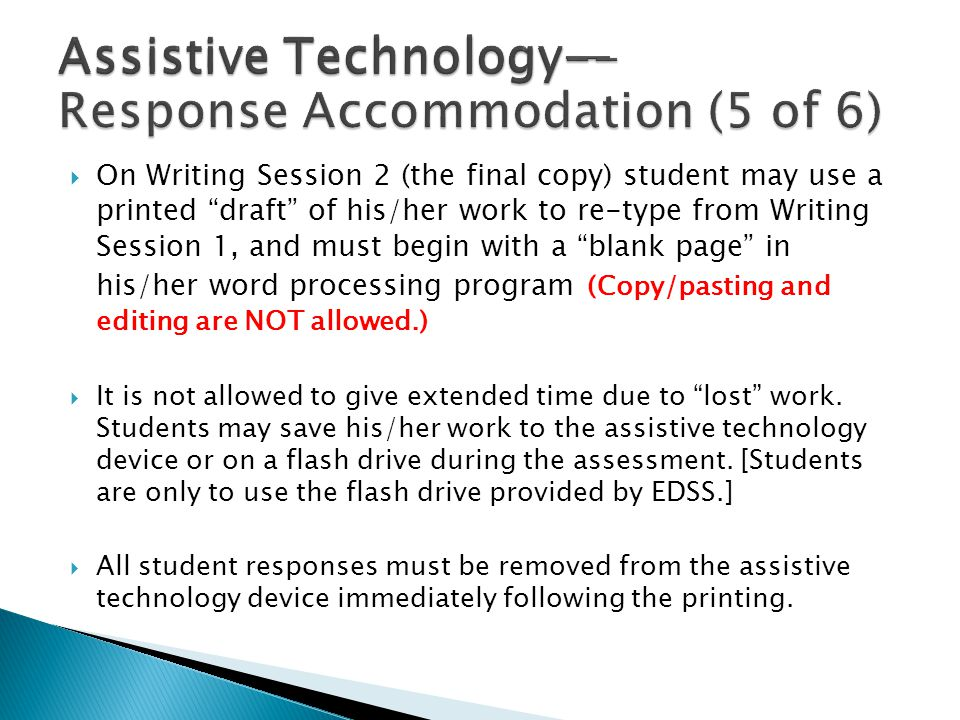  On Writing Session 2 (the final copy) student may use a printed draft of his/her work to re-type from Writing Session 1, and must begin with a blank page in his/her word processing program (Copy/pasting and editing are NOT allowed.)  It is not allowed to give extended time due to lost work.