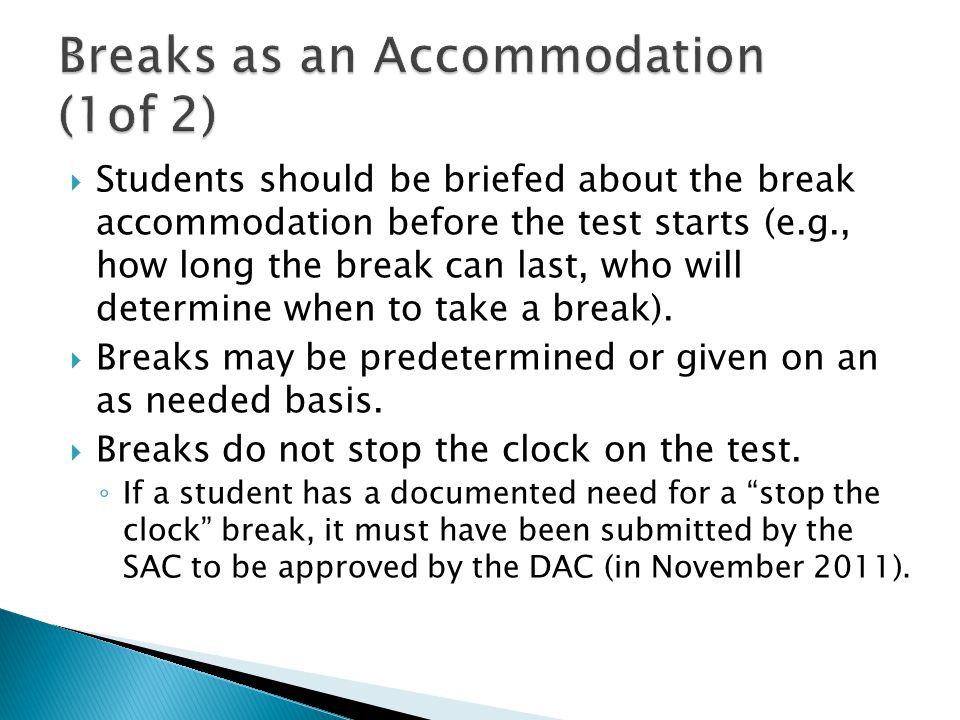  Students should be briefed about the break accommodation before the test starts (e.g., how long the break can last, who will determine when to take a break).