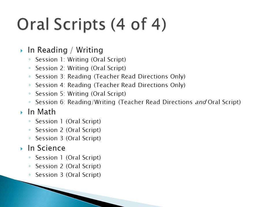  In Reading / Writing ◦ Session 1: Writing (Oral Script) ◦ Session 2: Writing (Oral Script) ◦ Session 3: Reading (Teacher Read Directions Only) ◦ Session 4: Reading (Teacher Read Directions Only) ◦ Session 5: Writing (Oral Script) ◦ Session 6: Reading/Writing (Teacher Read Directions and Oral Script)  In Math ◦ Session 1 (Oral Script) ◦ Session 2 (Oral Script) ◦ Session 3 (Oral Script)  In Science ◦ Session 1 (Oral Script) ◦ Session 2 (Oral Script) ◦ Session 3 (Oral Script)