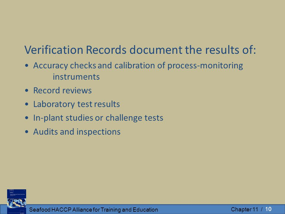 Seafood HACCP Alliance for Training and Education Chapter 11 / Verification Records document the results of: Accuracy checks and calibration of proces