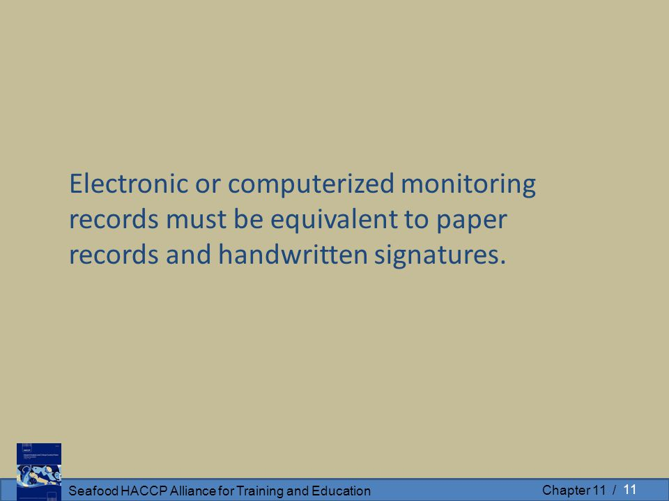 Seafood HACCP Alliance for Training and Education Chapter 11 / Electronic or computerized monitoring records must be equivalent to paper records and handwritten signatures.
