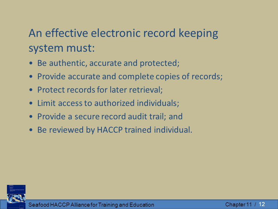 Seafood HACCP Alliance for Training and Education Chapter 11 / An effective electronic record keeping system must: Be authentic, accurate and protected; Provide accurate and complete copies of records; Protect records for later retrieval; Limit access to authorized individuals; Provide a secure record audit trail; and Be reviewed by HACCP trained individual.