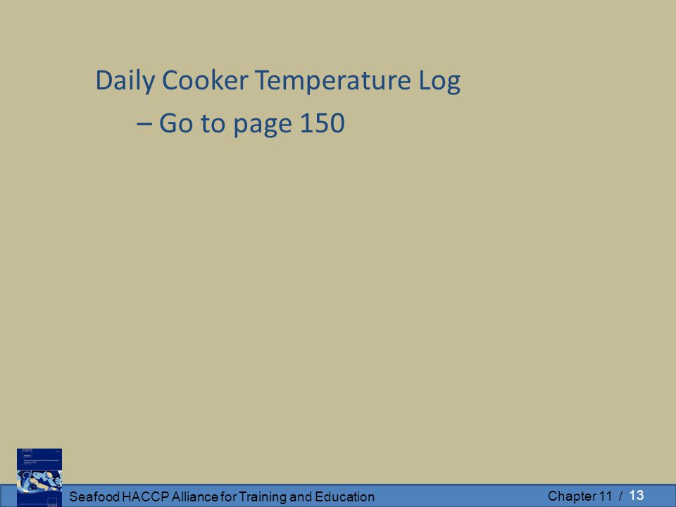 Seafood HACCP Alliance for Training and Education Chapter 11 / Daily Cooker Temperature Log – Go to page 150 13