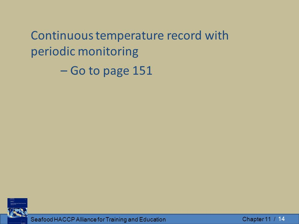 Seafood HACCP Alliance for Training and Education Chapter 11 / Continuous temperature record with periodic monitoring – Go to page 151 14