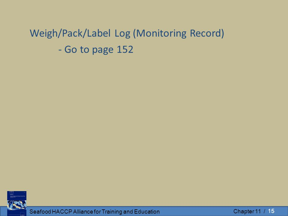 Seafood HACCP Alliance for Training and Education Chapter 11 / Weigh/Pack/Label Log (Monitoring Record) - Go to page 152 15