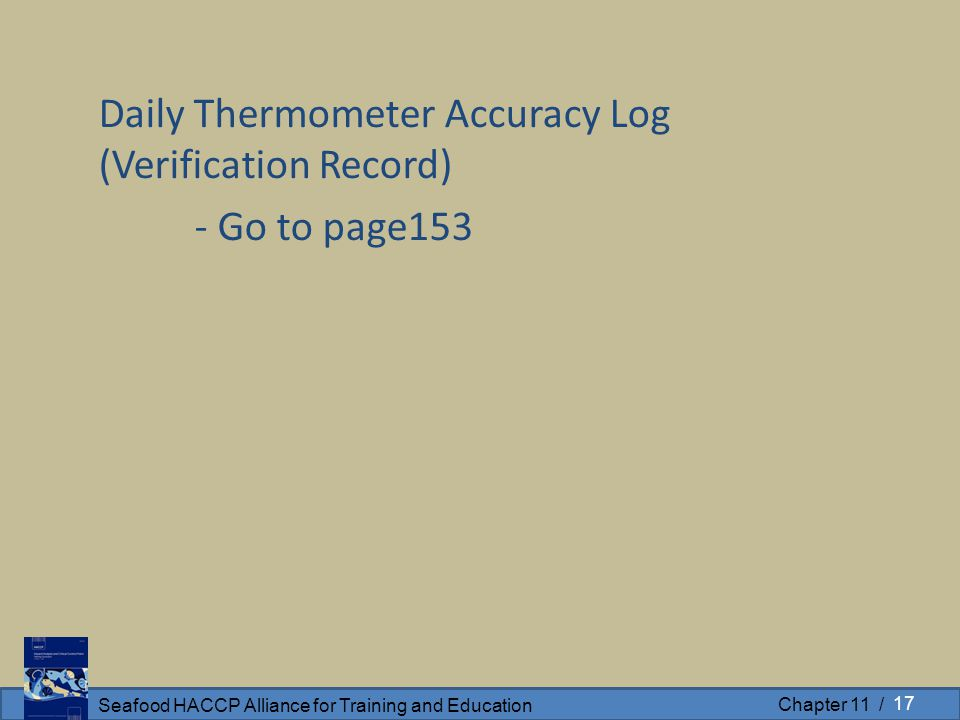 Seafood HACCP Alliance for Training and Education Chapter 11 / Daily Thermometer Accuracy Log (Verification Record) - Go to page153 17