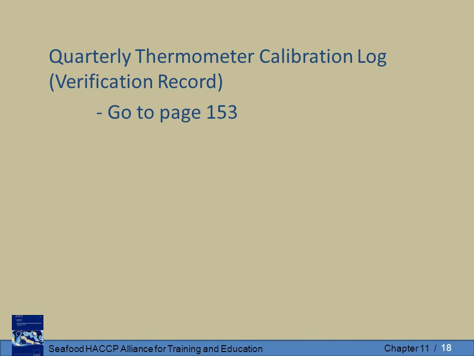 Seafood HACCP Alliance for Training and Education Chapter 11 / Quarterly Thermometer Calibration Log (Verification Record) - Go to page 153 18