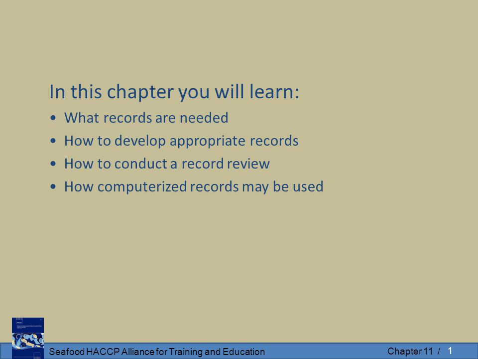 Seafood HACCP Alliance for Training and Education Chapter 11 / In this chapter you will learn: What records are needed How to develop appropriate records How to conduct a record review How computerized records may be used 1