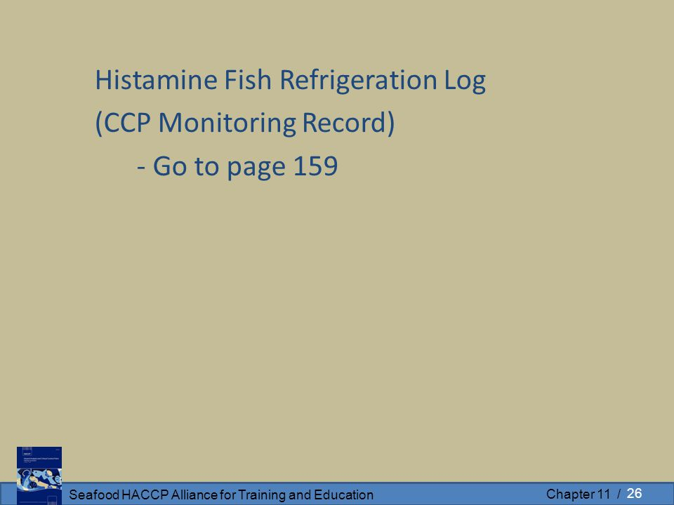 Seafood HACCP Alliance for Training and Education Chapter 11 / Histamine Fish Refrigeration Log (CCP Monitoring Record) - Go to page 159 26