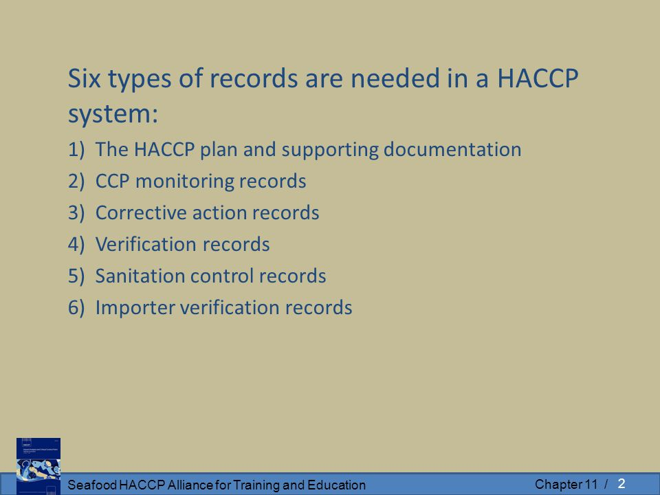 Seafood HACCP Alliance for Training and Education Chapter 11 / Six types of records are needed in a HACCP system: 1) The HACCP plan and supporting doc