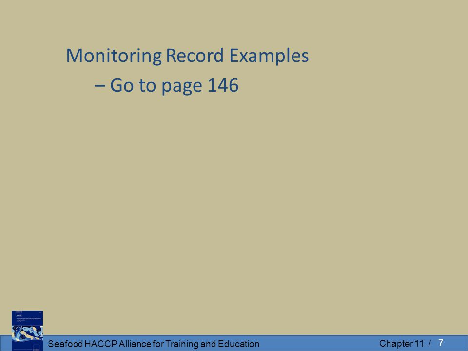 Seafood HACCP Alliance for Training and Education Chapter 11 / Monitoring Record Examples – Go to page 146 7