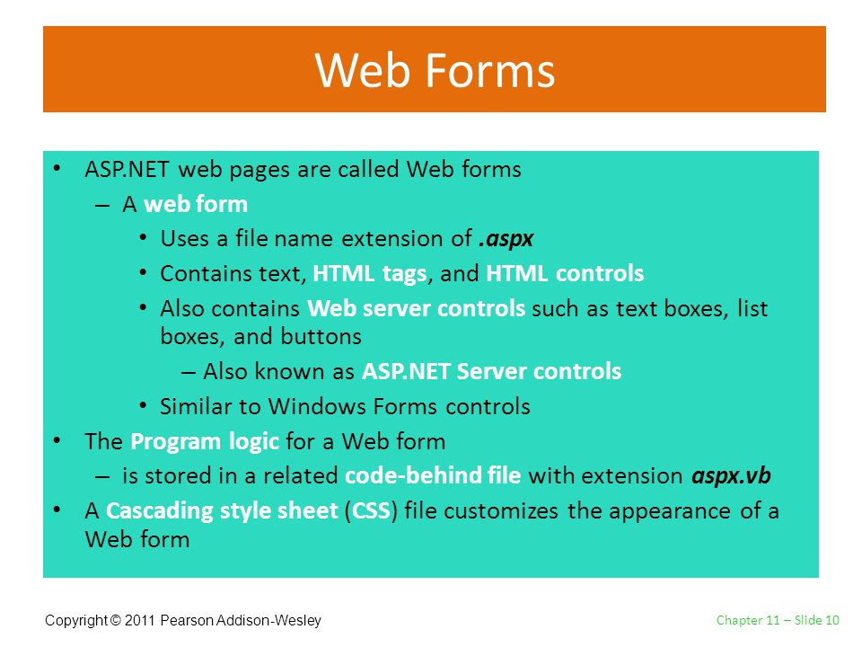 Copyright © 2011 Pearson Addison-Wesley Web Forms ASP.NET web pages are called Web forms – A web form Uses a file name extension of.aspx Contains text, HTML tags, and HTML controls Also contains Web server controls such as text boxes, list boxes, and buttons – Also known as ASP.NET Server controls Similar to Windows Forms controls The Program logic for a Web form – is stored in a related code-behind file with extension aspx.vb A Cascading style sheet (CSS) file customizes the appearance of a Web form Chapter 11 – Slide 10