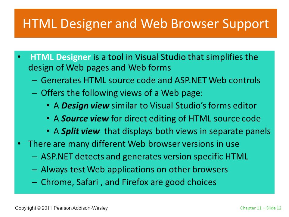 Copyright © 2011 Pearson Addison-Wesley HTML Designer and Web Browser Support HTML Designer is a tool in Visual Studio that simplifies the design of Web pages and Web forms – Generates HTML source code and ASP.NET Web controls – Offers the following views of a Web page: A Design view similar to Visual Studio's forms editor A Source view for direct editing of HTML source code A Split view that displays both views in separate panels There are many different Web browser versions in use – ASP.NET detects and generates version specific HTML – Always test Web applications on other browsers – Chrome, Safari, and Firefox are good choices Chapter 11 – Slide 12