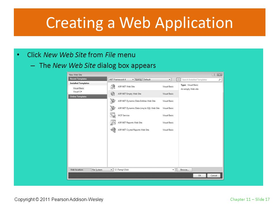 Copyright © 2011 Pearson Addison-Wesley Creating a Web Application Click New Web Site from File menu – The New Web Site dialog box appears Chapter 11 – Slide 17
