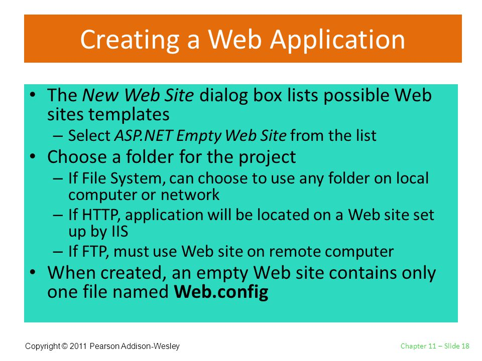 Copyright © 2011 Pearson Addison-Wesley Creating a Web Application The New Web Site dialog box lists possible Web sites templates – Select ASP.NET Empty Web Site from the list Choose a folder for the project – If File System, can choose to use any folder on local computer or network – If HTTP, application will be located on a Web site set up by IIS – If FTP, must use Web site on remote computer When created, an empty Web site contains only one file named Web.config Chapter 11 – Slide 18