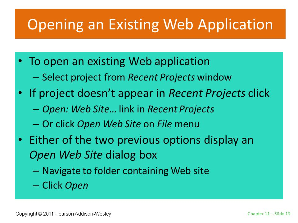 Copyright © 2011 Pearson Addison-Wesley Opening an Existing Web Application To open an existing Web application – Select project from Recent Projects window If project doesn't appear in Recent Projects click – Open: Web Site… link in Recent Projects – Or click Open Web Site on File menu Either of the two previous options display an Open Web Site dialog box – Navigate to folder containing Web site – Click Open Chapter 11 – Slide 19