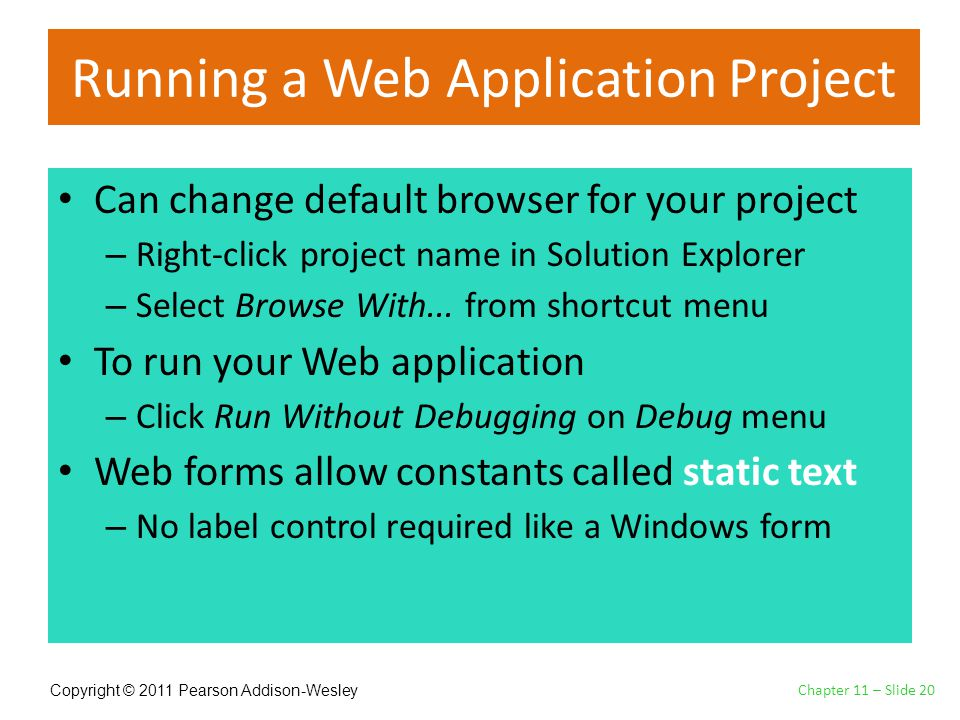 Copyright © 2011 Pearson Addison-Wesley Running a Web Application Project Can change default browser for your project – Right-click project name in Solution Explorer – Select Browse With...