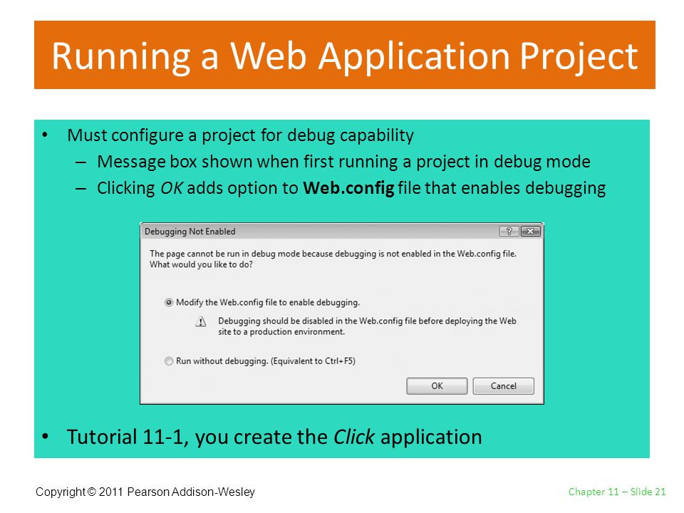 Copyright © 2011 Pearson Addison-Wesley Running a Web Application Project Must configure a project for debug capability – Message box shown when first running a project in debug mode – Clicking OK adds option to Web.config file that enables debugging Tutorial 11-1, you create the Click application Chapter 11 – Slide 21