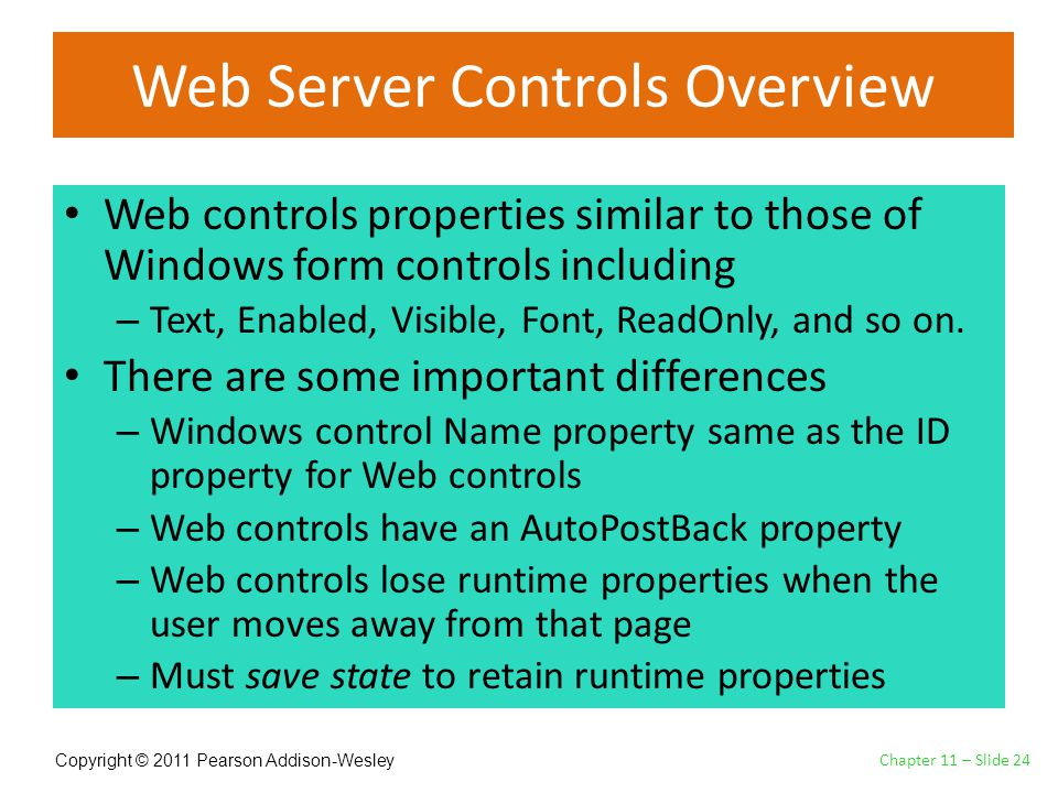 Copyright © 2011 Pearson Addison-Wesley Web Server Controls Overview Web controls properties similar to those of Windows form controls including – Text, Enabled, Visible, Font, ReadOnly, and so on.