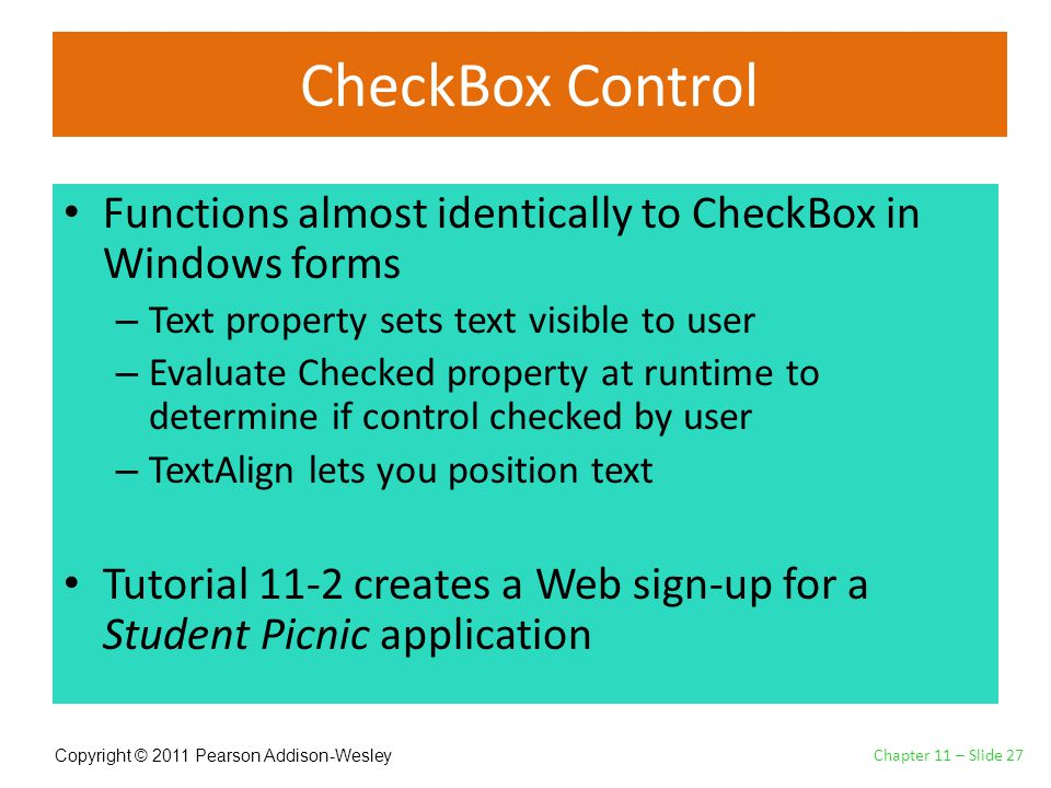 Copyright © 2011 Pearson Addison-Wesley CheckBox Control Functions almost identically to CheckBox in Windows forms – Text property sets text visible to user – Evaluate Checked property at runtime to determine if control checked by user – TextAlign lets you position text Tutorial 11-2 creates a Web sign-up for a Student Picnic application Chapter 11 – Slide 27