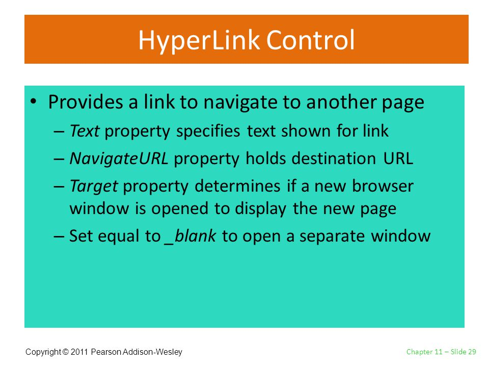 Copyright © 2011 Pearson Addison-Wesley HyperLink Control Provides a link to navigate to another page – Text property specifies text shown for link – NavigateURL property holds destination URL – Target property determines if a new browser window is opened to display the new page – Set equal to _blank to open a separate window Chapter 11 – Slide 29