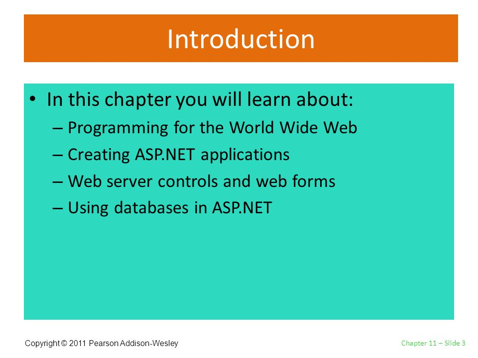 Copyright © 2011 Pearson Addison-Wesley Introduction In this chapter you will learn about: – Programming for the World Wide Web – Creating ASP.NET applications – Web server controls and web forms – Using databases in ASP.NET Chapter 11 – Slide 3