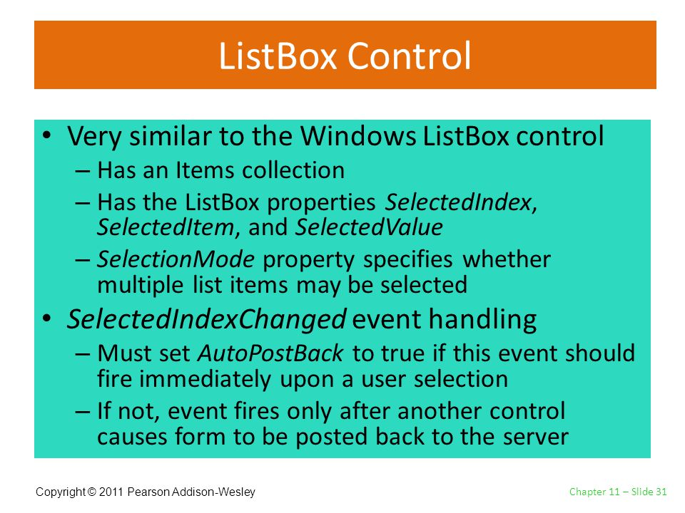 Copyright © 2011 Pearson Addison-Wesley ListBox Control Very similar to the Windows ListBox control – Has an Items collection – Has the ListBox properties SelectedIndex, SelectedItem, and SelectedValue – SelectionMode property specifies whether multiple list items may be selected SelectedIndexChanged event handling – Must set AutoPostBack to true if this event should fire immediately upon a user selection – If not, event fires only after another control causes form to be posted back to the server Chapter 11 – Slide 31