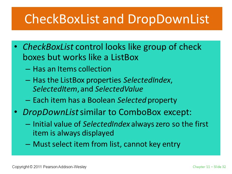 Copyright © 2011 Pearson Addison-Wesley CheckBoxList and DropDownList CheckBoxList control looks like group of check boxes but works like a ListBox – Has an Items collection – Has the ListBox properties SelectedIndex, SelectedItem, and SelectedValue – Each item has a Boolean Selected property DropDownList similar to ComboBox except: – Initial value of SelectedIndex always zero so the first item is always displayed – Must select item from list, cannot key entry Chapter 11 – Slide 32