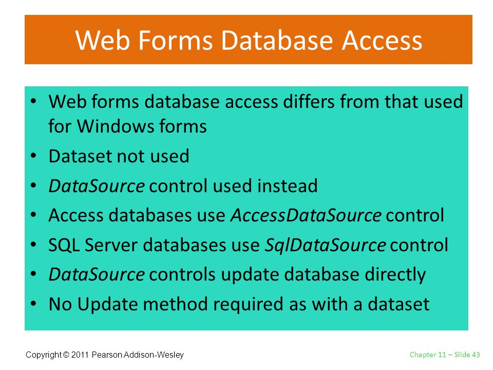 Copyright © 2011 Pearson Addison-Wesley Web Forms Database Access Web forms database access differs from that used for Windows forms Dataset not used DataSource control used instead Access databases use AccessDataSource control SQL Server databases use SqlDataSource control DataSource controls update database directly No Update method required as with a dataset Chapter 11 – Slide 43