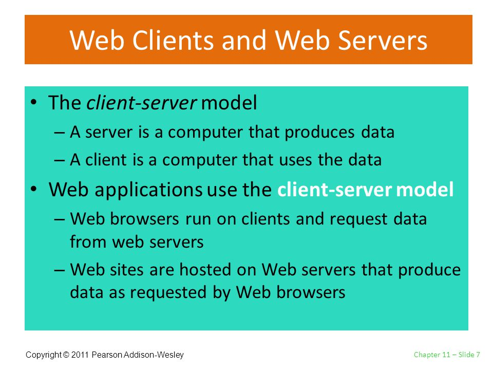 Copyright © 2011 Pearson Addison-Wesley Web Clients and Web Servers The client-server model – A server is a computer that produces data – A client is a computer that uses the data Web applications use the client-server model – Web browsers run on clients and request data from web servers – Web sites are hosted on Web servers that produce data as requested by Web browsers Chapter 11 – Slide 7