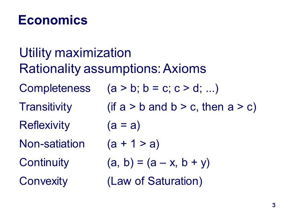 33333 Economics Utility maximization Rationality assumptions: Axioms Completeness(a > b; b = c; c > d;...) Transitivity(if a > b and b > c, then a > c) Reflexivity(a = a) Non-satiation(a + 1 > a) Continuity(a, b) = (a – x, b + y) Convexity (Law of Saturation)