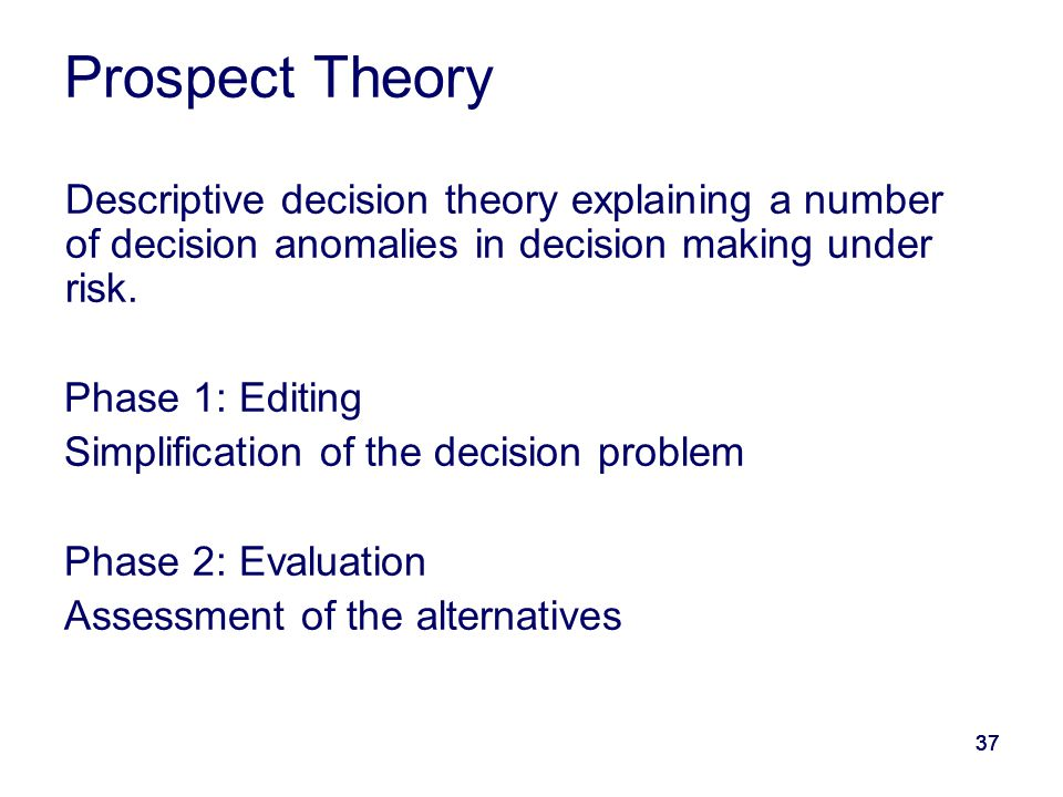 37 Prospect Theory Descriptive decision theory explaining a number of decision anomalies in decision making under risk. Phase 1: Editing Simplificatio