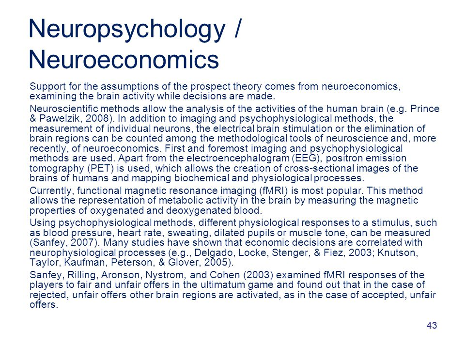 43 Neuropsychology / Neuroeconomics Support for the assumptions of the prospect theory comes from neuroeconomics, examining the brain activity while d