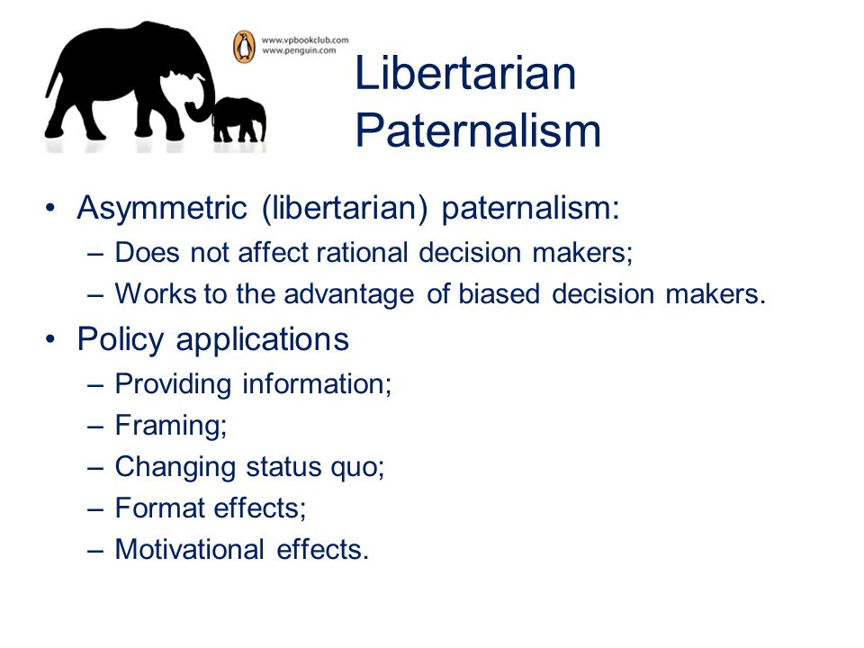 Libertarian Paternalism Asymmetric (libertarian) paternalism: –Does not affect rational decision makers; –Works to the advantage of biased decision ma
