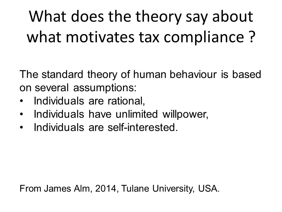What does the theory say about what motivates tax compliance ? The standard theory of human behaviour is based on several assumptions: Individuals are