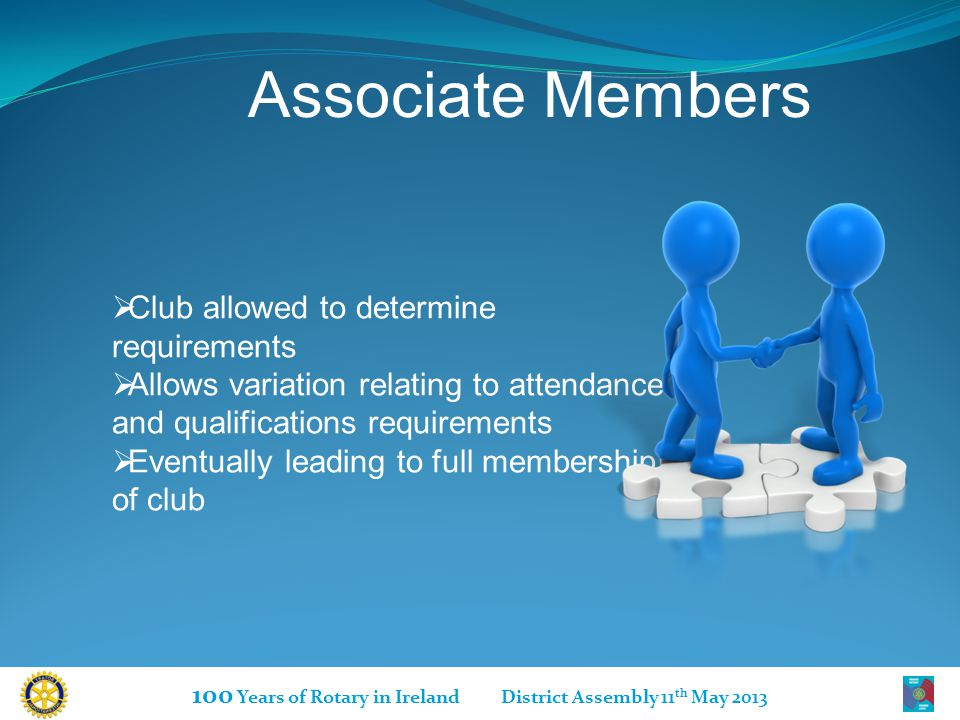 100 Years of Rotary in Ireland District Assembly 11 th May 2013 Associate Members  Club allowed to determine requirements  Allows variation relating to attendance and qualifications requirements  Eventually leading to full membership of club