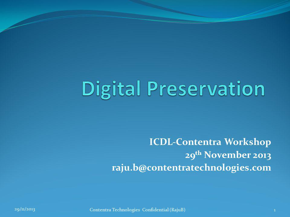 What Can You expect in this Presentation An overview of Issues in long-term preservation of access to Digital Content Preserving Trust, Authenticity, Intelligibility, and Usability Standards Bit Preservation Format Preservation Metadata Preservation Planning for Digital Preservation Programme Q&A 29/11/2013 Contentra Technologies Confidential (RajuB)2