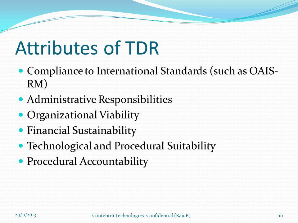 Attributes of TDR Compliance to International Standards (such as OAIS- RM) Administrative Responsibilities Organizational Viability Financial Sustainability Technological and Procedural Suitability Procedural Accountability 29/11/2013 Contentra Technologies Confidential (RajuB)10